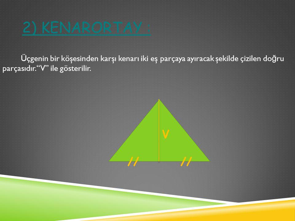 2) Kenarortay : Üçgenin bir köşesinden karşı kenarı iki eş parçaya ayıracak şekilde çizilen doğru parçasıdır. V ile gösterilir.