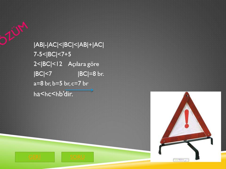 ÇÖZÜM |AB|-|AC|<|BC|<|AB|+|AC| 7-5<|BC|<7+5 2<|BC|<12 Açılara göre |BC|<7 |BC|=8 br. a=8 br, b=5 br, c=7 br ha<hc<hb'dir.