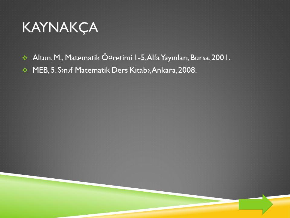 KAYNAKÇA Altun, M., Matematik Ö¤retimi 1-5, Alfa Yayınları, Bursa, 2001.