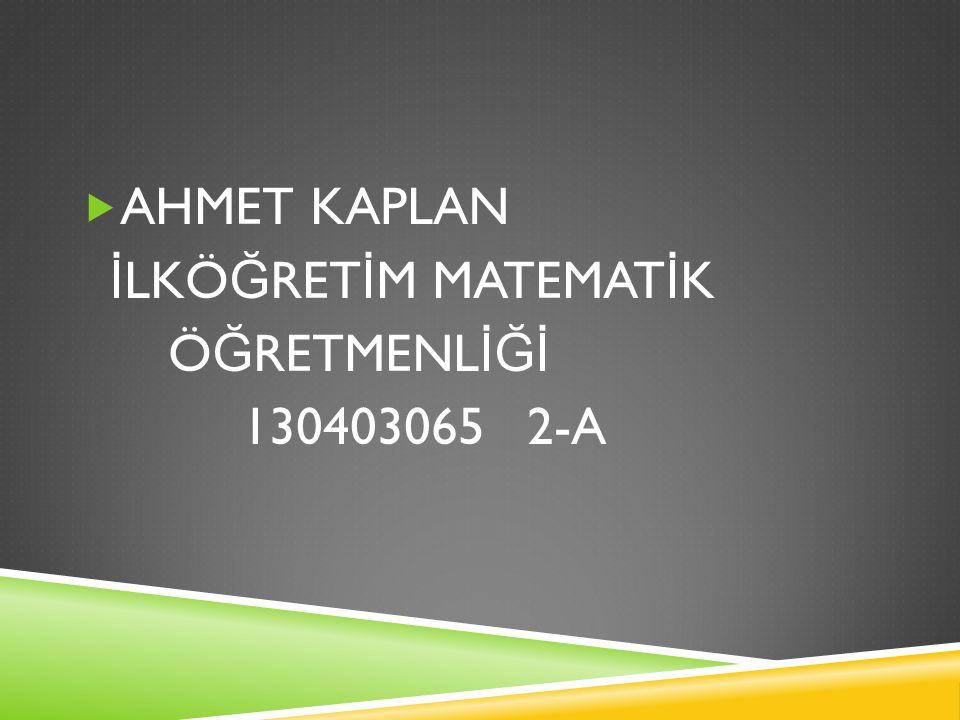 AHMET KAPLAN İLKÖĞRETİM MATEMATİK ÖĞRETMENLİĞİ 130403065 2-A