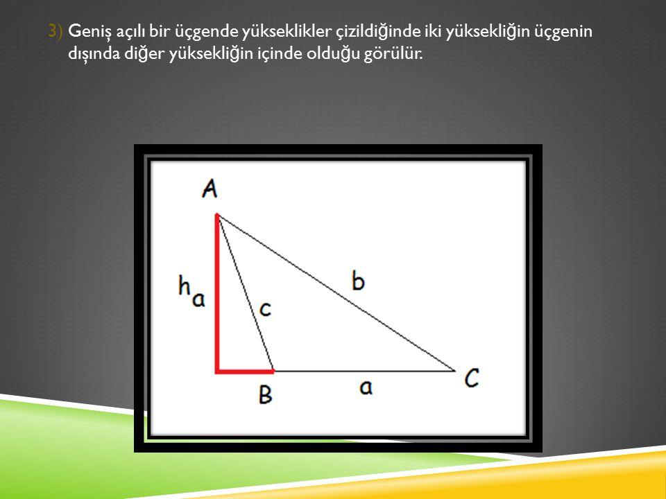 3) Geniş açılı bir üçgende yükseklikler çizildiğinde iki yüksekliğin üçgenin dışında diğer yüksekliğin içinde olduğu görülür.