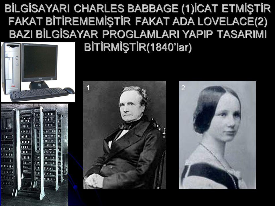 BİLGİSAYARI CHARLES BABBAGE (1)İCAT ETMİŞTİR FAKAT BİTİREMEMİŞTİR FAKAT ADA LOVELACE(2) BAZI BİLGİSAYAR PROGLAMLARI YAPIP TASARIMI BİTİRMİŞTİR(1840'lar)