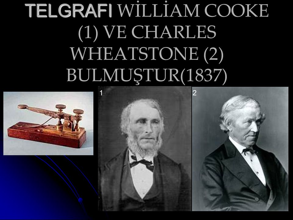 TELGRAFI WİLLİAM COOKE (1) VE CHARLES WHEATSTONE (2) BULMUŞTUR(1837)