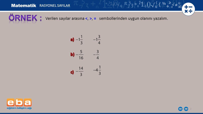 RASYONEL SAYILAR ÖRNEK : Verilen sayılar arasına <, >, = sembollerinden uygun olanını yazalım. a)
