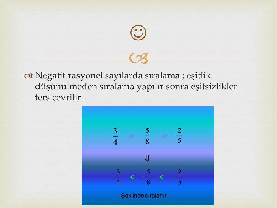  Negatif rasyonel sayılarda sıralama ; eşitlik düşünülmeden sıralama yapılır sonra eşitsizlikler ters çevrilir .