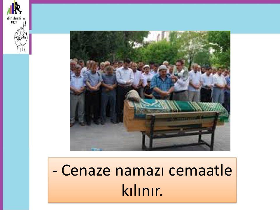 - Cenaze namazı cemaatle kılınır.