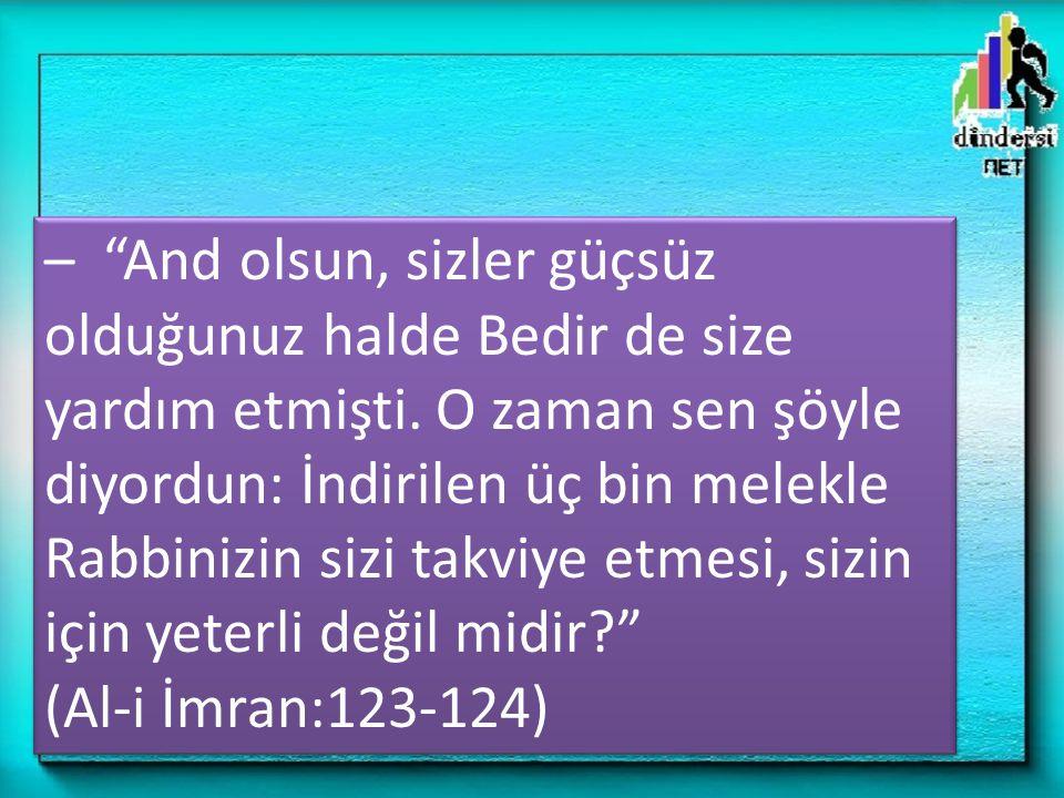 – And olsun, sizler güçsüz olduğunuz halde Bedir de size yardım etmişti. O zaman sen şöyle diyordun: İndirilen üç bin melekle Rabbinizin sizi takviye etmesi, sizin için yeterli değil midir
