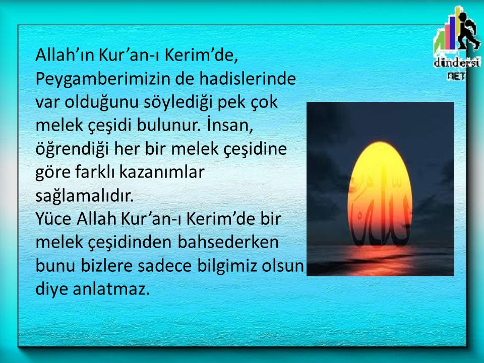 Allah'ın Kur'an-ı Kerim'de, Peygamberimizin de hadislerinde var olduğunu söylediği pek çok melek çeşidi bulunur.