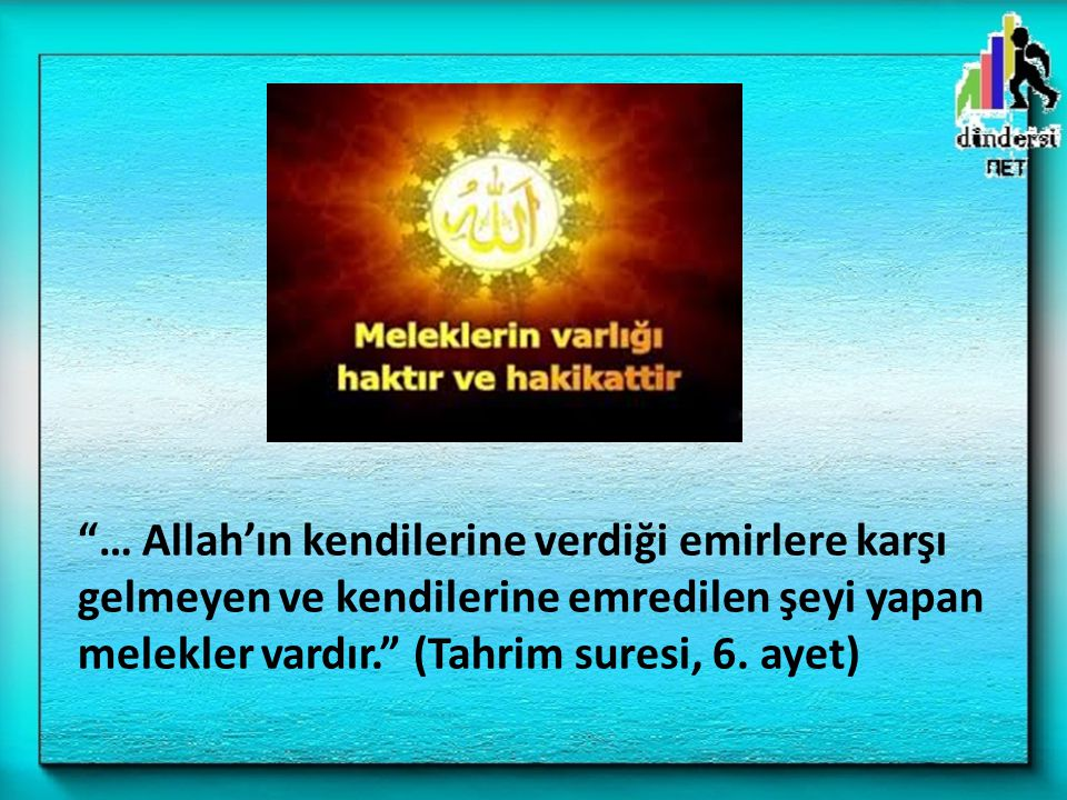 … Allah'ın kendilerine verdiği emirlere karşı gelmeyen ve kendilerine emredilen şeyi yapan melekler vardır. (Tahrim suresi, 6.