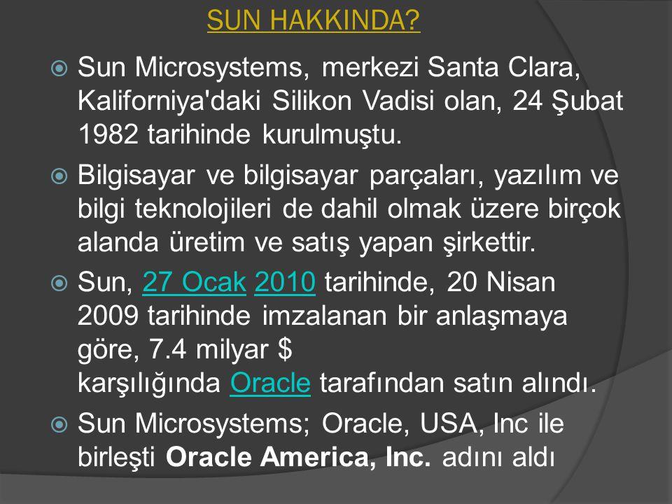 SUN HAKKINDA Sun Microsystems, merkezi Santa Clara, Kaliforniya daki Silikon Vadisi olan, 24 Şubat 1982 tarihinde kurulmuştu.