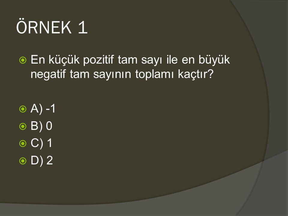 ÖRNEK 1 En küçük pozitif tam sayı ile en büyük negatif tam sayının toplamı kaçtır A) -1. B) 0. C) 1.