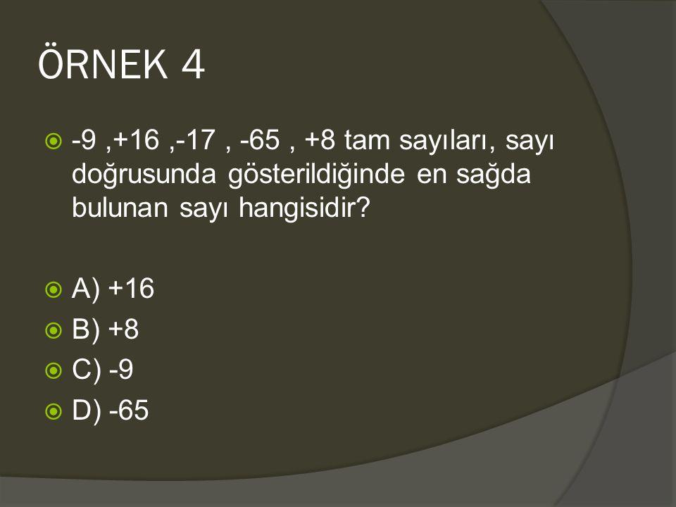 ÖRNEK 4 -9 ,+16 ,-17 , -65 , +8 tam sayıları, sayı doğrusunda gösterildiğinde en sağda bulunan sayı hangisidir