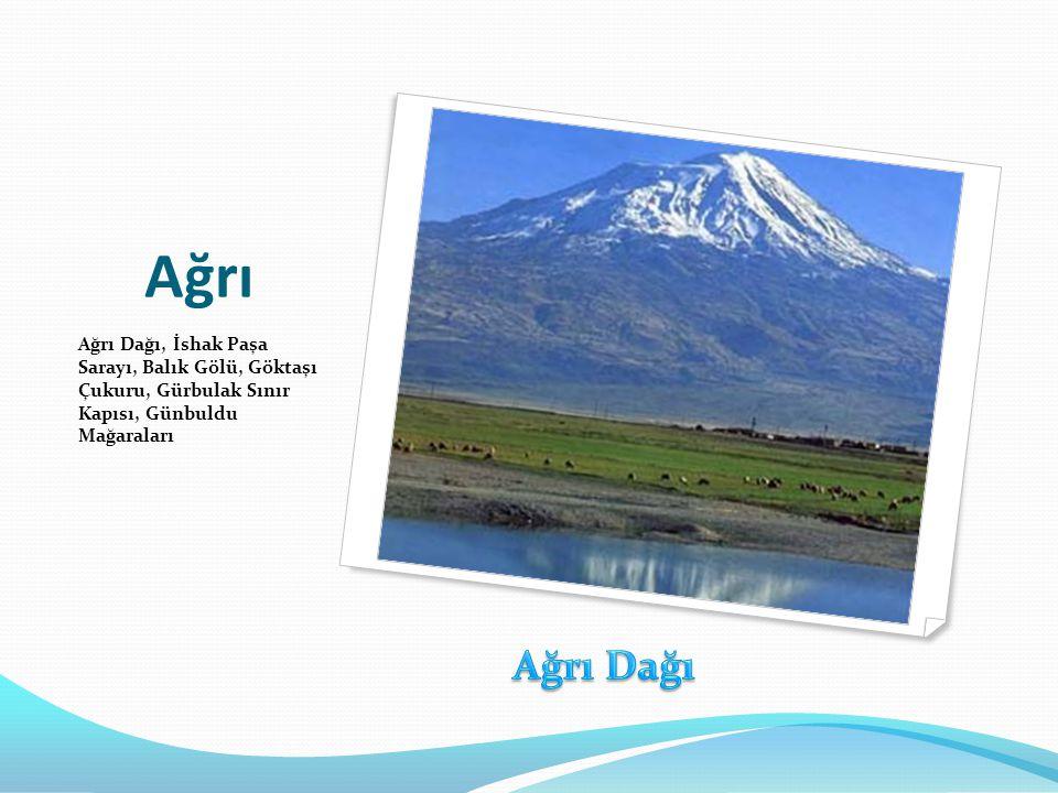 Ağrı Ağrı Dağı, İshak Paşa Sarayı, Balık Gölü, Göktaşı Çukuru, Gürbulak Sınır Kapısı, Günbuldu Mağaraları.
