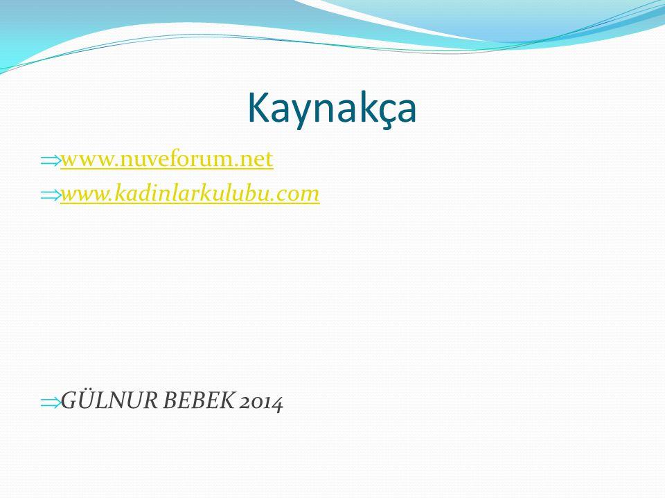 Kaynakça www.nuveforum.net www.kadinlarkulubu.com GÜLNUR BEBEK 2014