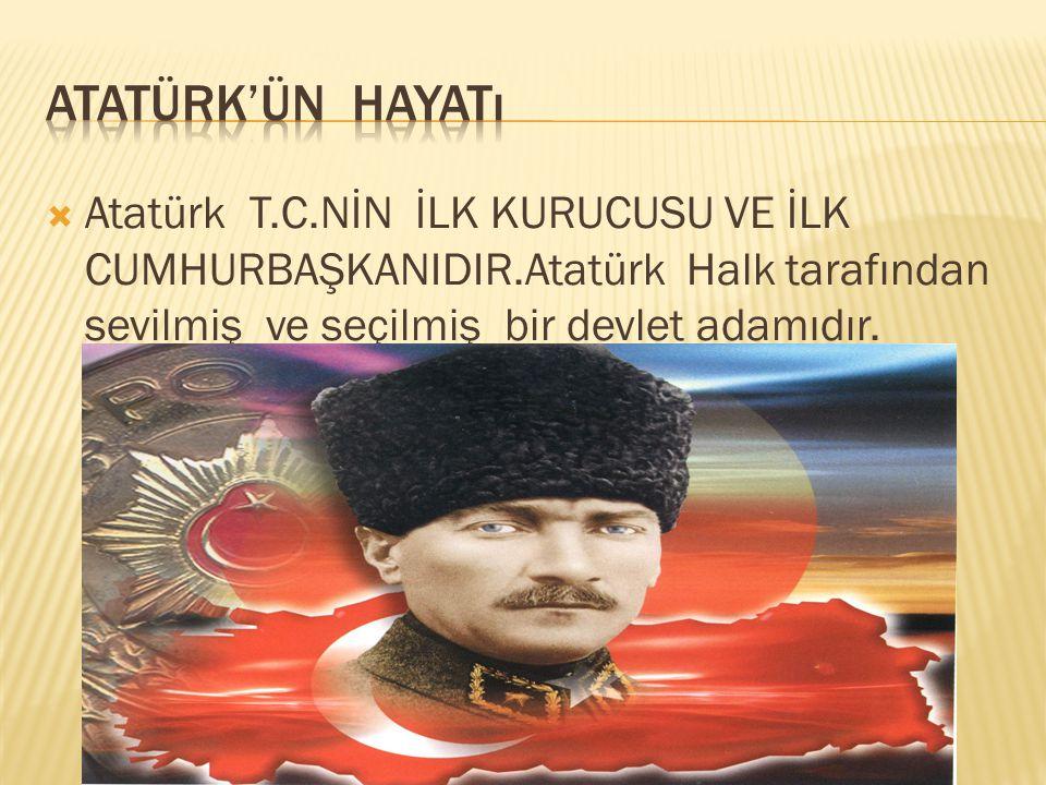 Atatürk'ün hayatı Atatürk T.C.NİN İLK KURUCUSU VE İLK CUMHURBAŞKANIDIR.Atatürk Halk tarafından sevilmiş ve seçilmiş bir devlet adamıdır.