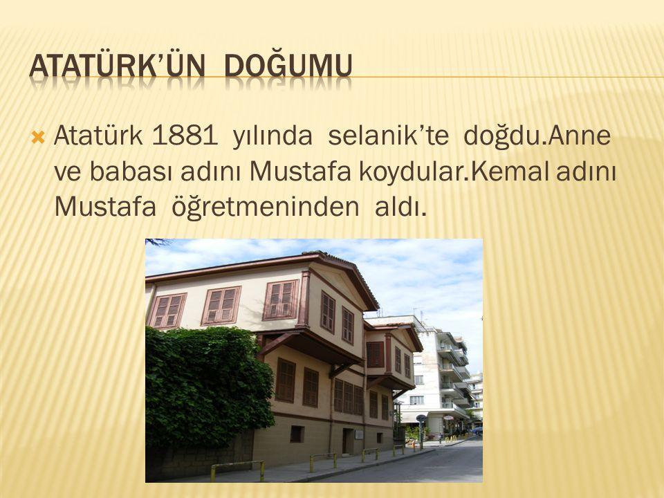 Atatürk'ün doğumu Atatürk 1881 yılında selanik'te doğdu.Anne ve babası adını Mustafa koydular.Kemal adını Mustafa öğretmeninden aldı.