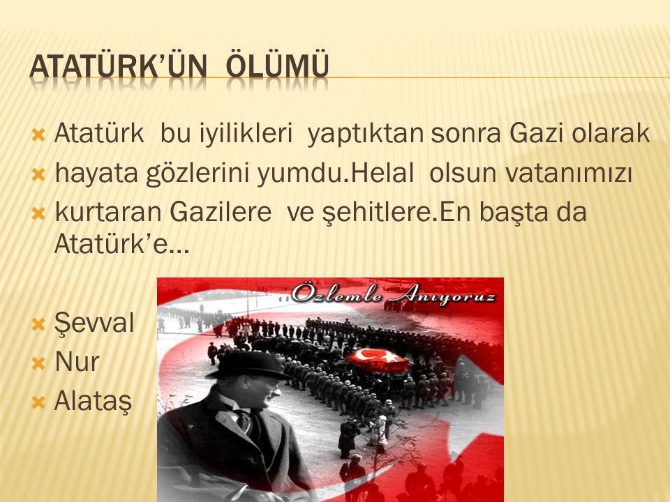 Atatürk'ün ölümü Atatürk bu iyilikleri yaptıktan sonra Gazi olarak