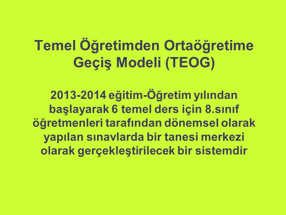 Temel Öğretimden Ortaöğretime Geçiş Modeli (TEOG) 2013-2014 eğitim-Öğretim yılından başlayarak 6 temel ders için 8.sınıf öğretmenleri tarafından dönemsel olarak yapılan sınavlarda bir tanesi merkezi olarak gerçekleştirilecek bir sistemdir