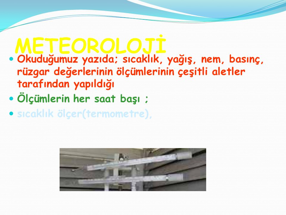 METEOROLOJİ Okuduğumuz yazıda; sıcaklık, yağış, nem, basınç, rüzgar değerlerinin ölçümlerinin çeşitli aletler tarafından yapıldığı.