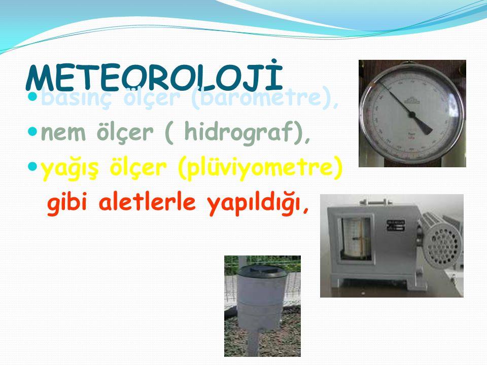 METEOROLOJİ basınç ölçer (barometre), nem ölçer ( hidrograf),