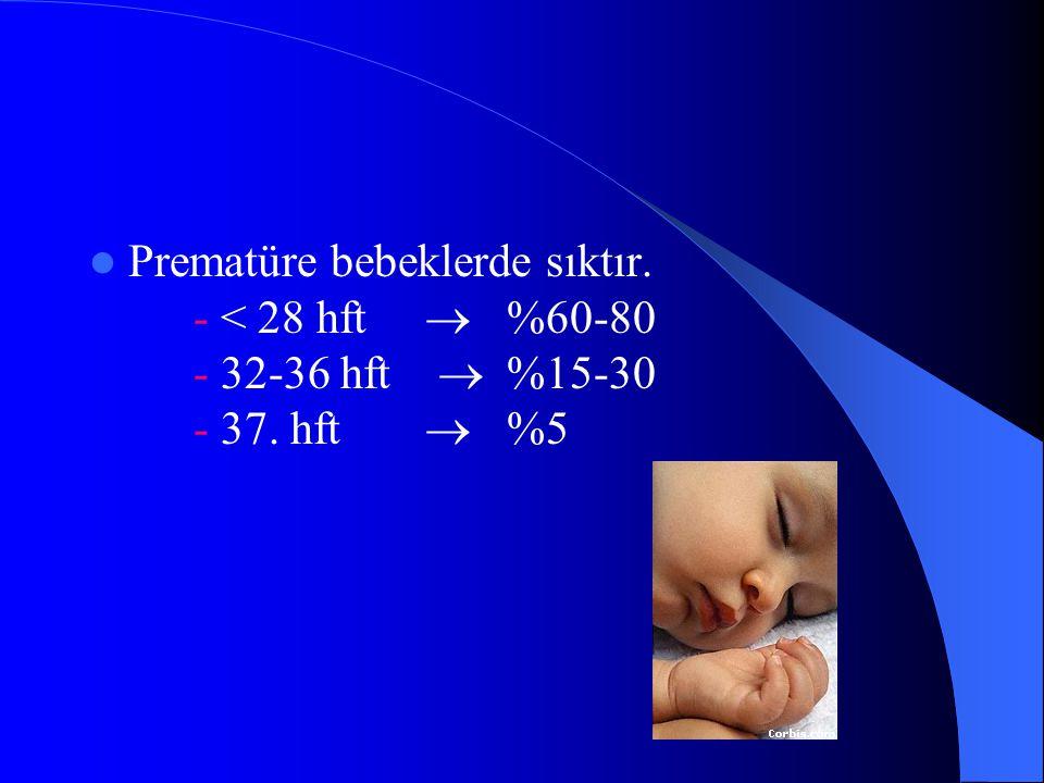 Prematüre bebeklerde sıktır. - < 28 hft. ®. %60-80. - 32-36 hft ®