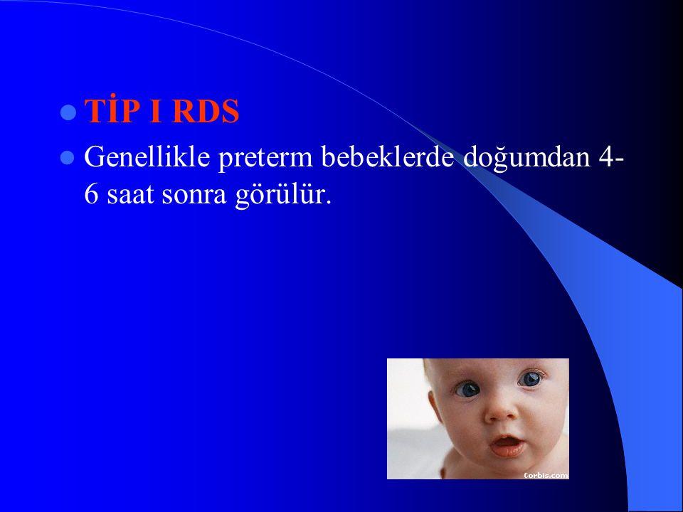 TİP I RDS Genellikle preterm bebeklerde doğumdan 4-6 saat sonra görülür.