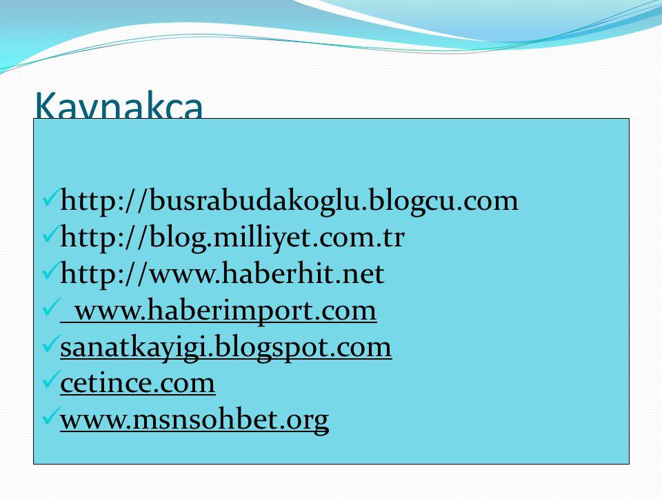 Kaynakça http://busrabudakoglu.blogcu.com http://blog.milliyet.com.tr