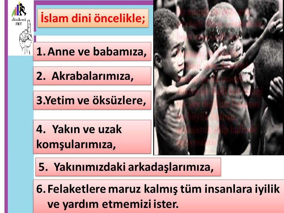 İslam dini öncelikle; Anne ve babamıza, 2. Akrabalarımıza, 3.Yetim ve öksüzlere, Yakın ve uzak.