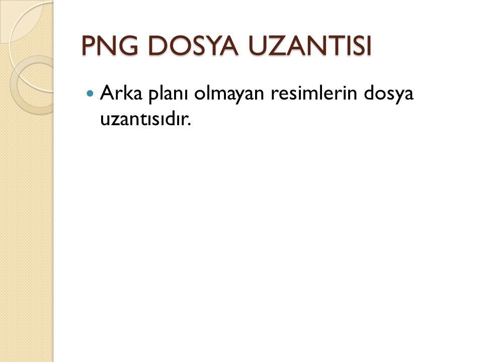 PNG DOSYA UZANTISI Arka planı olmayan resimlerin dosya uzantısıdır.