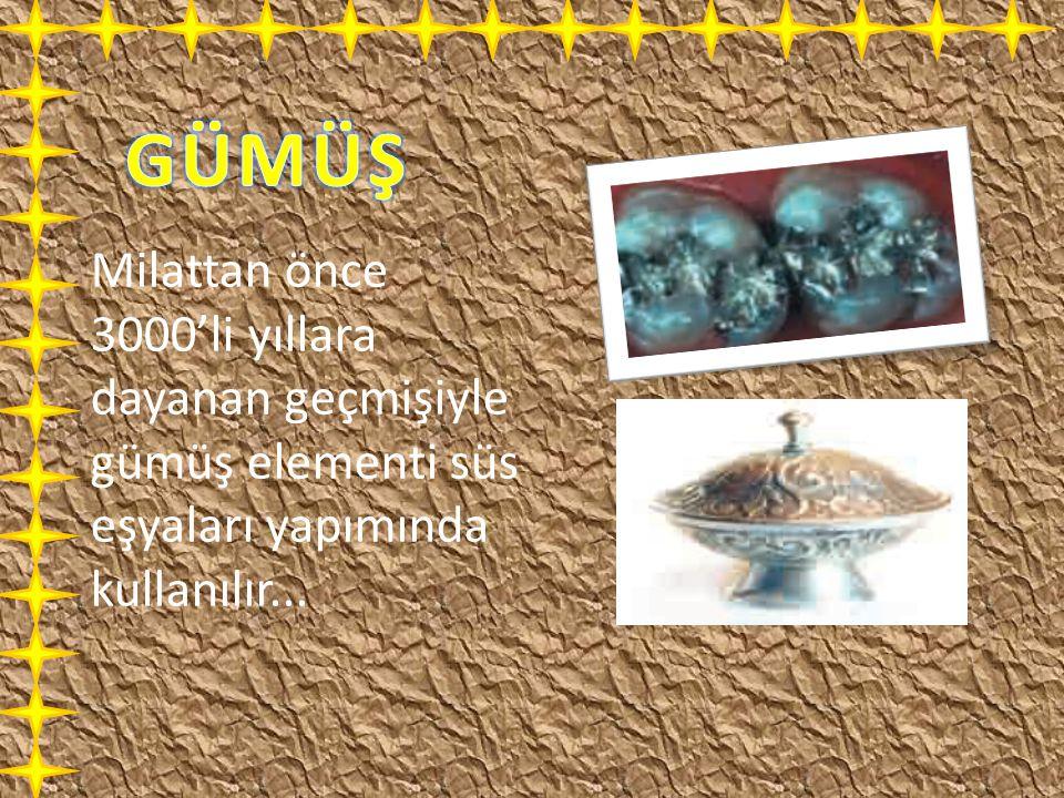GÜMÜŞ Milattan önce 3000'li yıllara dayanan geçmişiyle gümüş elementi süs eşyaları yapımında kullanılır...