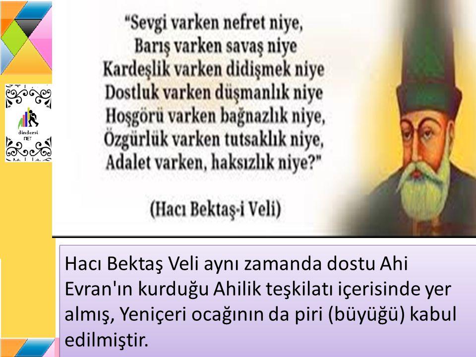 Hacı Bektaş Veli aynı zamanda dostu Ahi Evran ın kurduğu Ahilik teşkilatı içerisinde yer almış, Yeniçeri ocağının da piri (büyüğü) kabul edilmiştir.