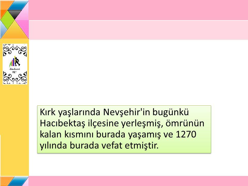 Kırk yaşlarında Nevşehir in bugünkü Hacıbektaş ilçesine yerleşmiş, ömrünün kalan kısmını burada yaşamış ve 1270 yılında burada vefat etmiştir.