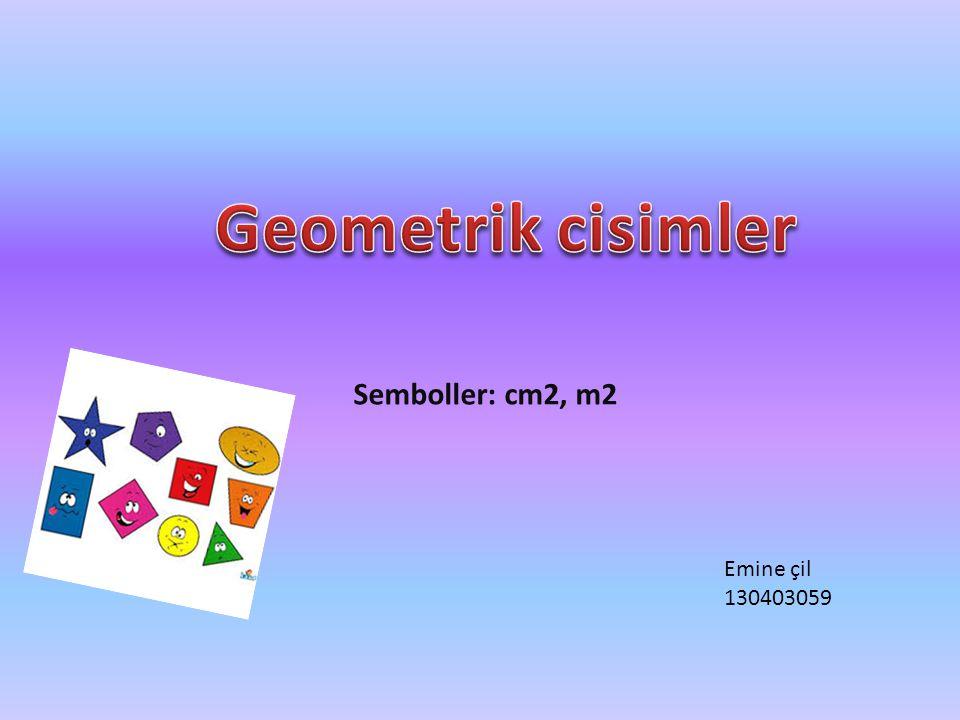 Geometrik cisimler Semboller: cm2, m2 Emine çil 130403059