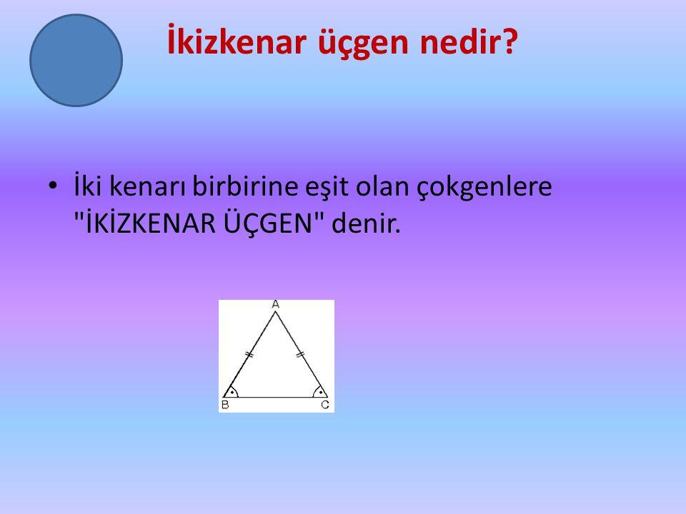 İkizkenar üçgen nedir İki kenarı birbirine eşit olan çokgenlere İKİZKENAR ÜÇGEN denir.