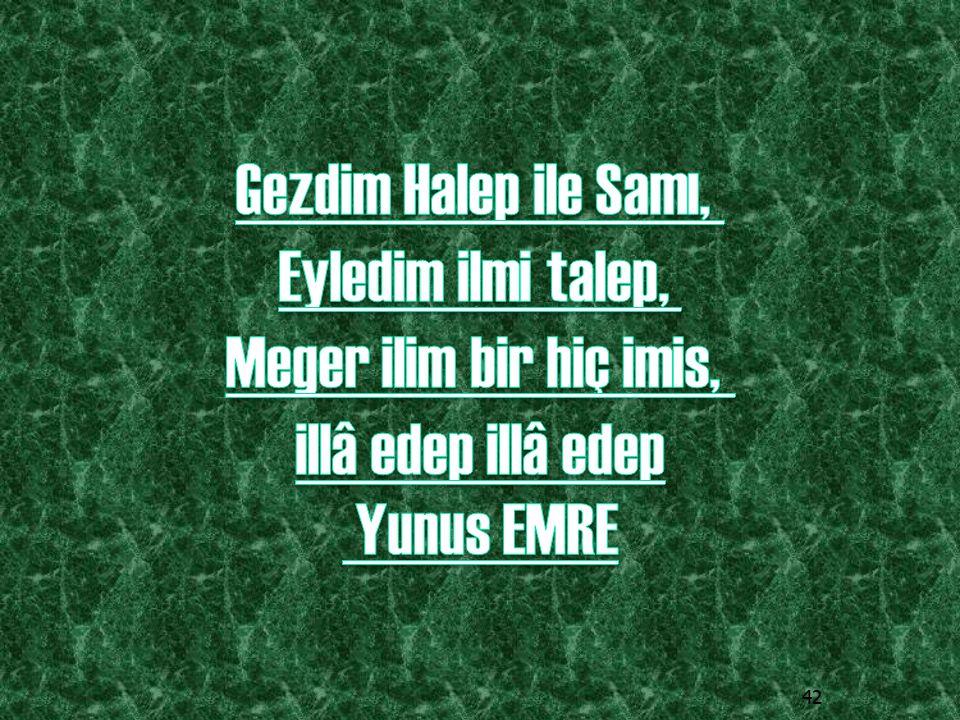 Gezdim Halep ile Samı, Eyledim ilmi talep, Meger ilim bir hiç imis, illâ edep illâ edep Yunus EMRE