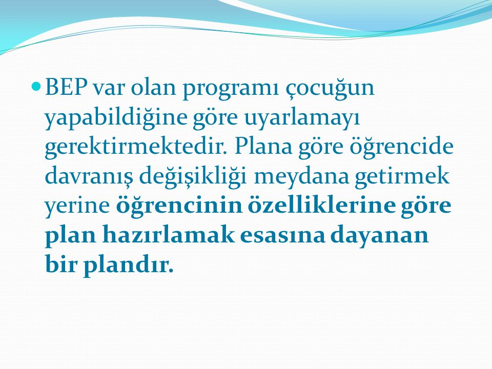 BEP var olan programı çocuğun yapabildiğine göre uyarlamayı gerektirmektedir.