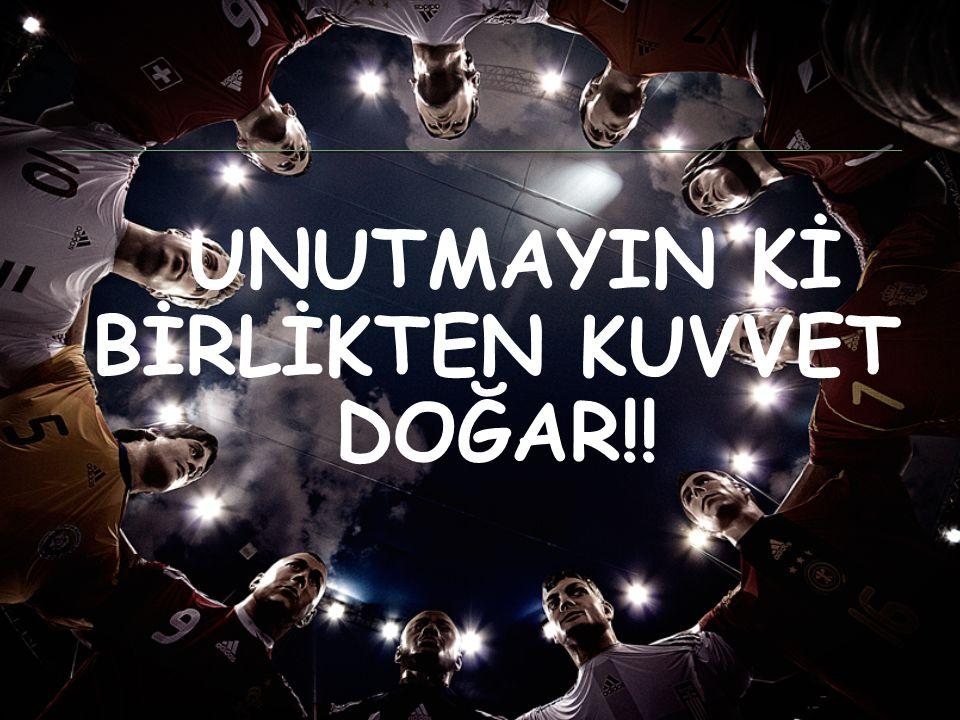 UNUTMAYIN Kİ BİRLİKTEN KUVVET DOĞAR!!