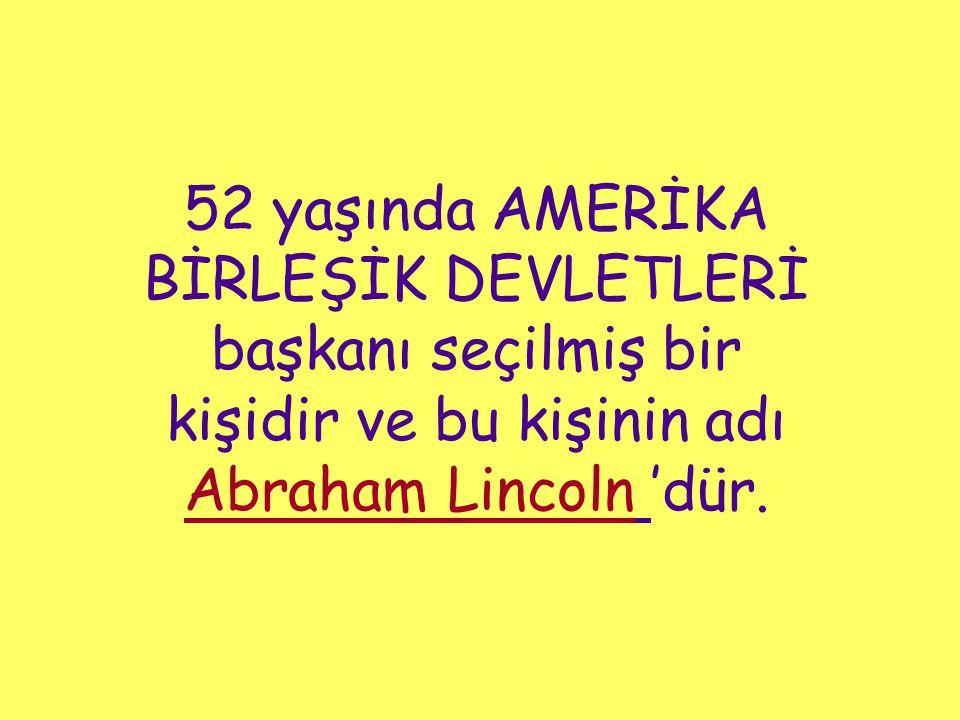 52 yaşında AMERİKA BİRLEŞİK DEVLETLERİ başkanı seçilmiş bir kişidir ve bu kişinin adı Abraham Lincoln 'dür.
