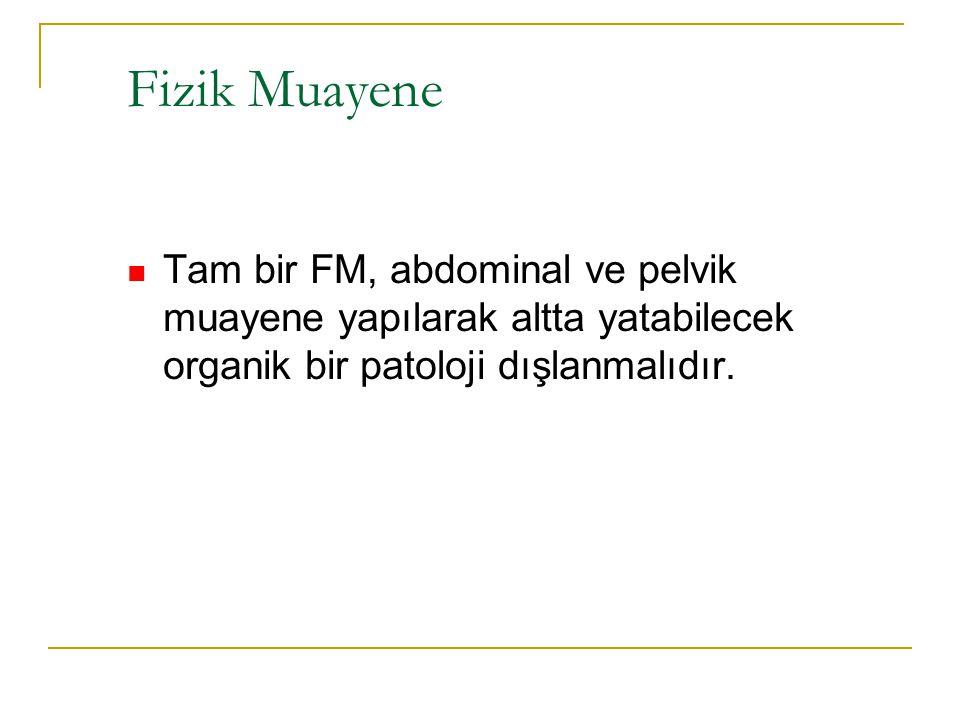 Fizik Muayene Tam bir FM, abdominal ve pelvik muayene yapılarak altta yatabilecek organik bir patoloji dışlanmalıdır.