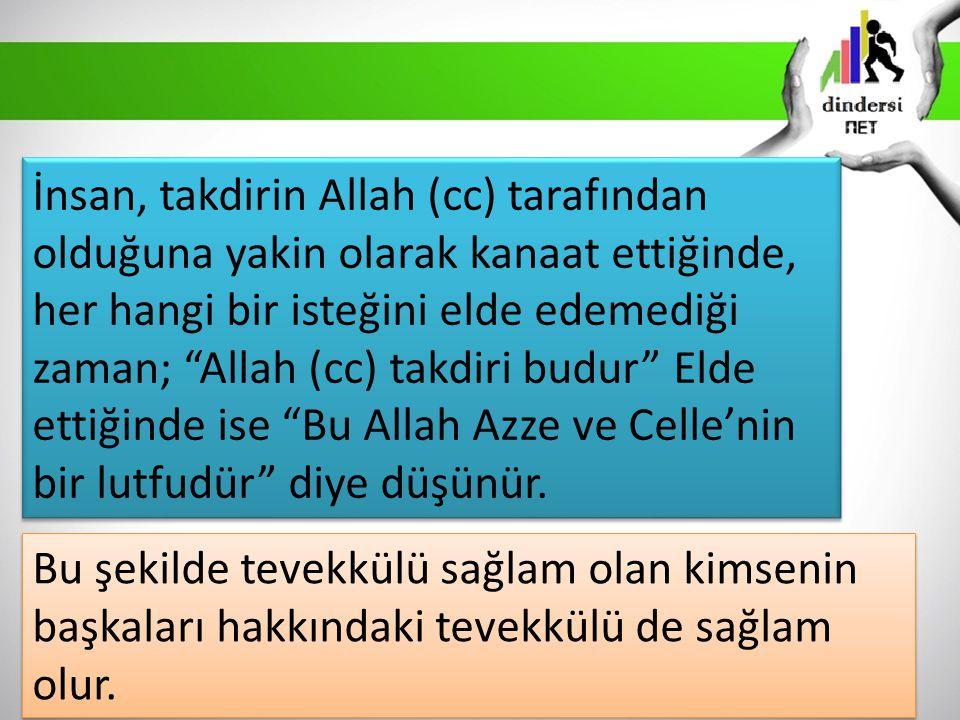 İnsan, takdirin Allah (cc) tarafından olduğuna yakin olarak kanaat ettiğinde, her hangi bir isteğini elde edemediği zaman; Allah (cc) takdiri budur Elde ettiğinde ise Bu Allah Azze ve Celle'nin bir lutfudür diye düşünür.