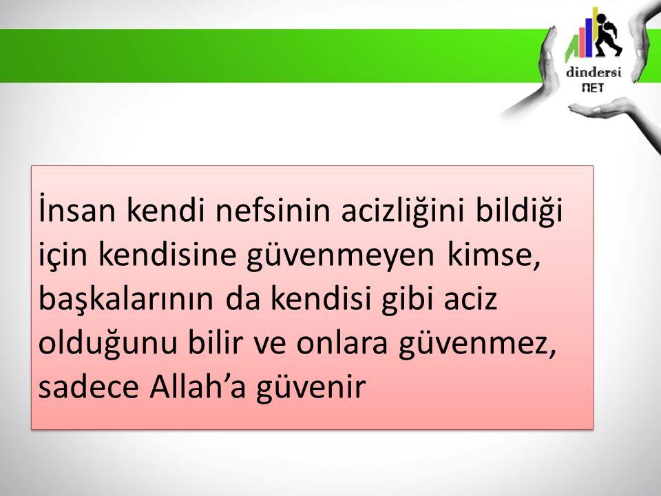 İnsan kendi nefsinin acizliğini bildiği için kendisine güvenmeyen kimse, başkalarının da kendisi gibi aciz olduğunu bilir ve onlara güvenmez, sadece Allah'a güvenir