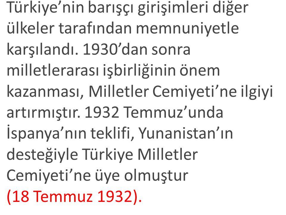 Türkiye'nin barışçı girişimleri diğer ülkeler tarafından memnuniyetle karşılandı. 1930'dan sonra milletlerarası işbirliğinin önem kazanması, Milletler Cemiyeti'ne ilgiyi artırmıştır. 1932 Temmuz'unda İspanya'nın teklifi, Yunanistan'ın desteğiyle Türkiye Milletler Cemiyeti'ne üye olmuştur