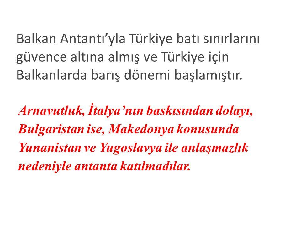 Balkan Antantı'yla Türkiye batı sınırlarını güvence altına almış ve Türkiye için Balkanlarda barış dönemi başlamıştır.