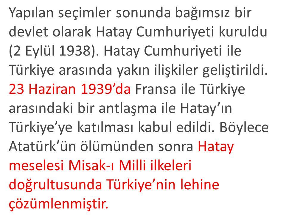 Yapılan seçimler sonunda bağımsız bir devlet olarak Hatay Cumhuriyeti kuruldu (2 Eylül 1938). Hatay Cumhuriyeti ile Türkiye arasında yakın ilişkiler geliştirildi.