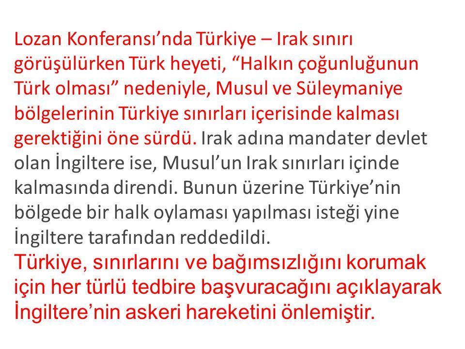 Lozan Konferansı'nda Türkiye – Irak sınırı görüşülürken Türk heyeti, Halkın çoğunluğunun Türk olması nedeniyle, Musul ve Süleymaniye bölgelerinin Türkiye sınırları içerisinde kalması gerektiğini öne sürdü. Irak adına mandater devlet olan İngiltere ise, Musul'un Irak sınırları içinde kalmasında direndi. Bunun üzerine Türkiye'nin bölgede bir halk oylaması yapılması isteği yine İngiltere tarafından reddedildi.