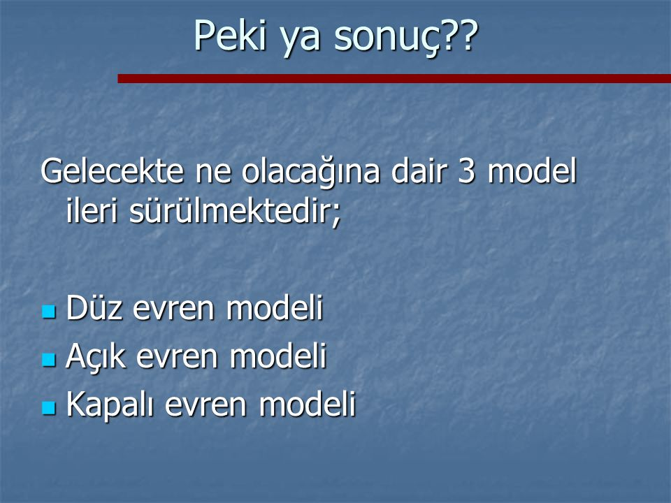 Peki ya sonuç Gelecekte ne olacağına dair 3 model ileri sürülmektedir; Düz evren modeli. Açık evren modeli.