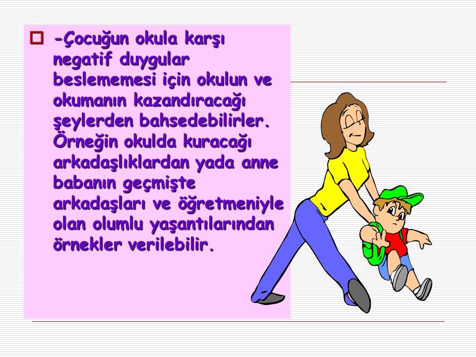 -Çocuğun okula karşı negatif duygular beslememesi için okulun ve okumanın kazandıracağı şeylerden bahsedebilirler.