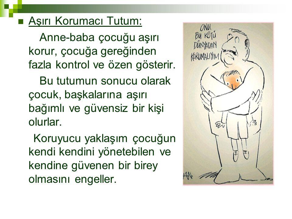 Aşırı Korumacı Tutum: Anne-baba çocuğu aşırı korur, çocuğa gereğinden fazla kontrol ve özen gösterir.