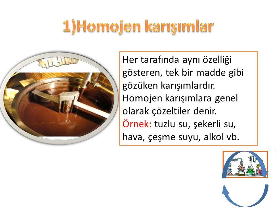 1)Homojen karışımlar Her tarafında aynı özelliği gösteren, tek bir madde gibi gözüken karışımlardır.