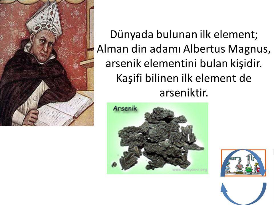 Dünyada bulunan ilk element; Alman din adamı Albertus Magnus, arsenik elementini bulan kişidir.